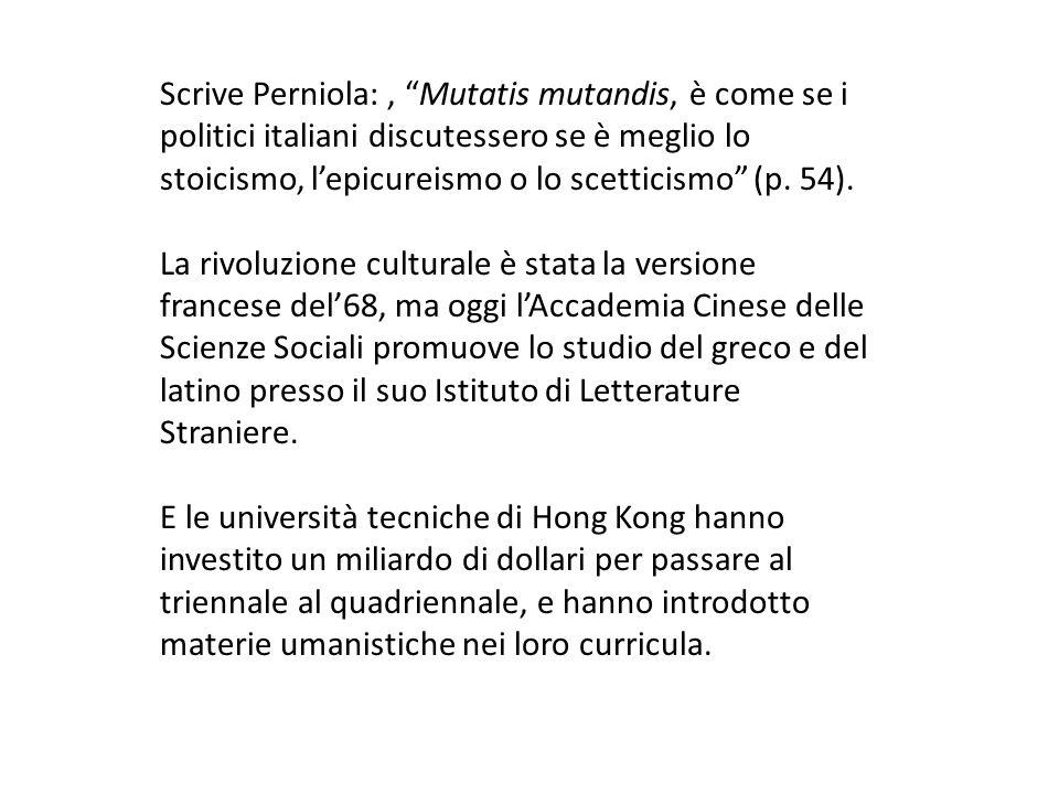Scrive Perniola:, Mutatis mutandis, è come se i politici italiani discutessero se è meglio lo stoicismo, lepicureismo o lo scetticismo (p.
