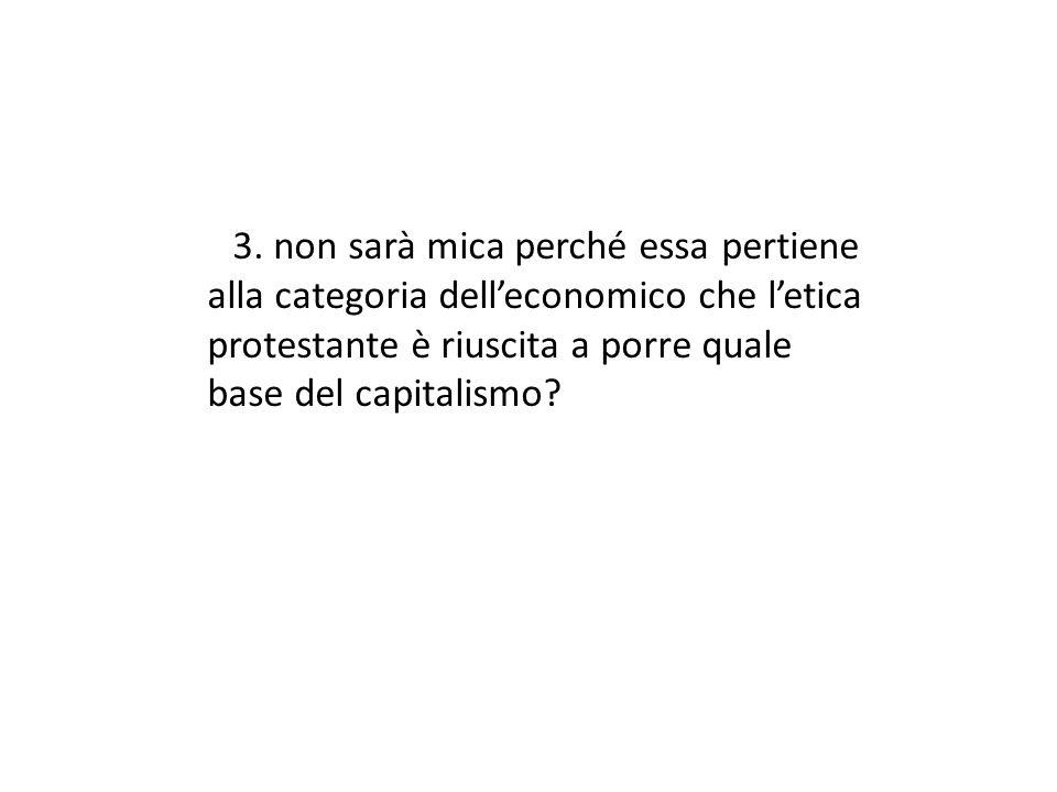 3. non sarà mica perché essa pertiene alla categoria delleconomico che letica protestante è riuscita a porre quale base del capitalismo?