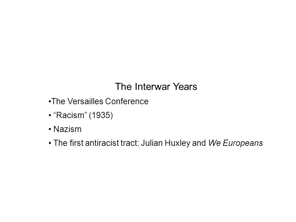 The Interwar Years The Versailles Conference Racism (1935) Nazism The first antiracist tract: Julian Huxley and We Europeans