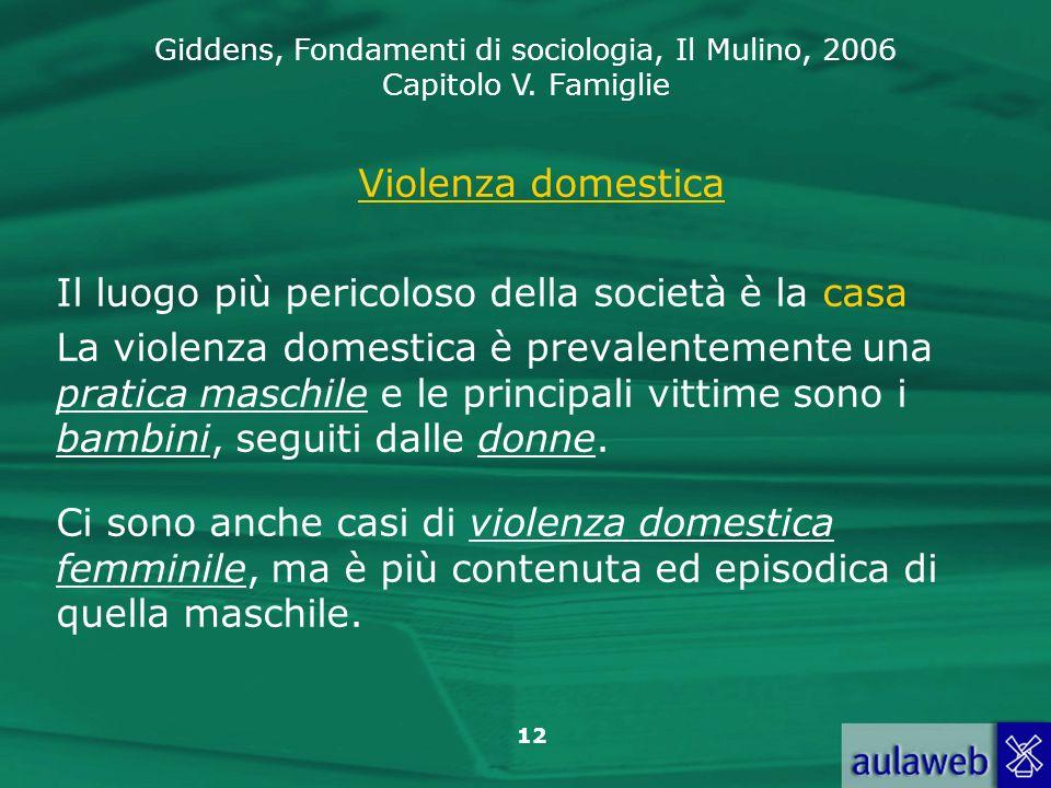 Giddens, Fondamenti di sociologia, Il Mulino, 2006 Capitolo V. Famiglie 12 Violenza domestica Il luogo più pericoloso della società è la casa La viole