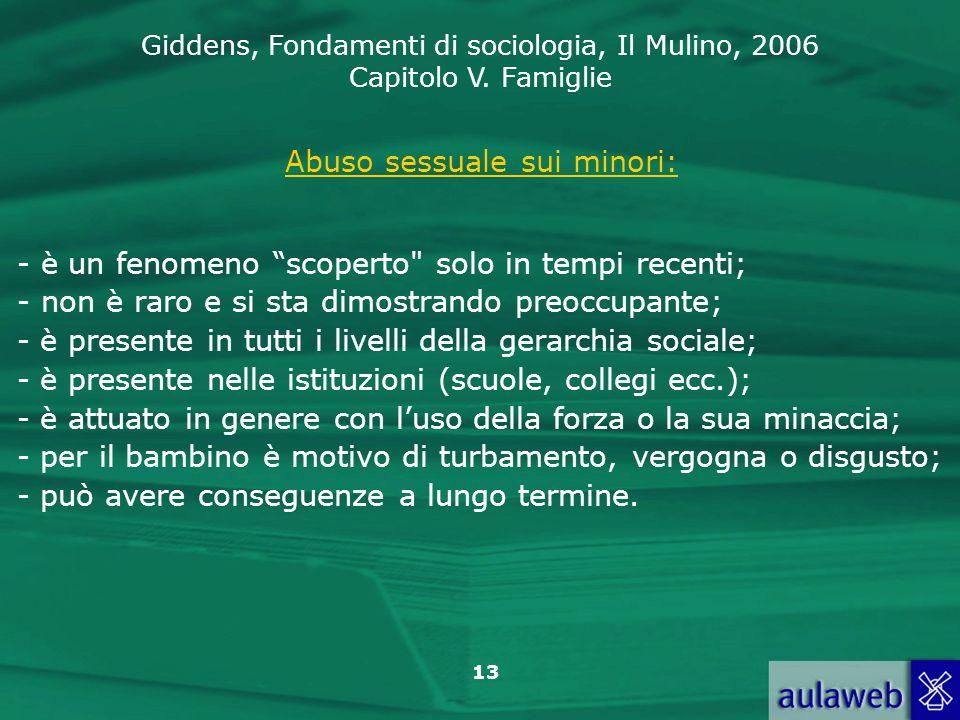 Giddens, Fondamenti di sociologia, Il Mulino, 2006 Capitolo V. Famiglie 13 Abuso sessuale sui minori: - è un fenomeno scoperto