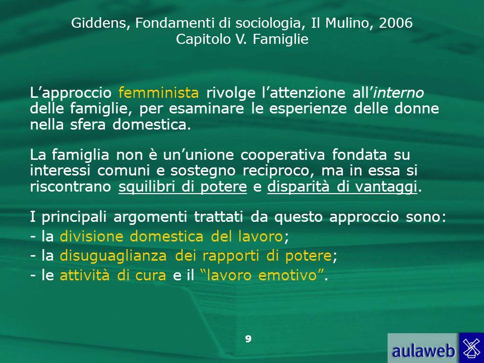 Giddens, Fondamenti di sociologia, Il Mulino, 2006 Capitolo V. Famiglie 9 Lapproccio femminista rivolge lattenzione allinterno delle famiglie, per esa