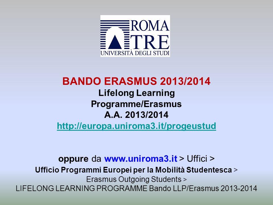 BANDO ERASMUS 2013/2014 Lifelong Learning Programme/Erasmus A.A. 2013/2014 http://europa.uniroma3.it/progeustud oppure da www.uniroma3.it > Uffici > U