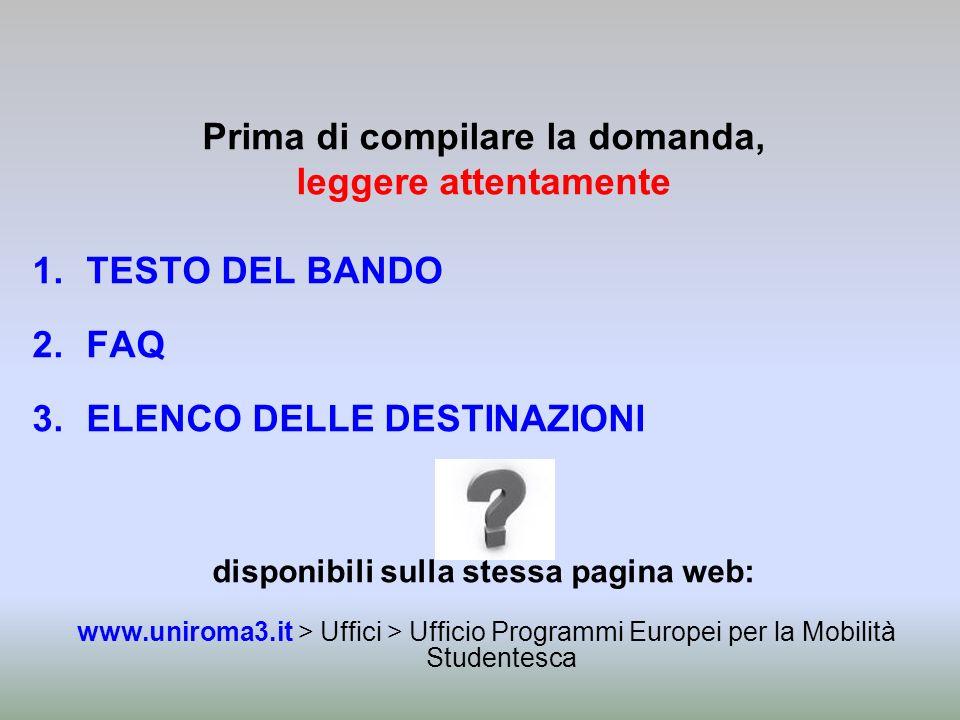 Prima di compilare la domanda, leggere attentamente 1.TESTO DEL BANDO 2.FAQ 3.ELENCO DELLE DESTINAZIONI disponibili sulla stessa pagina web: www.uniro
