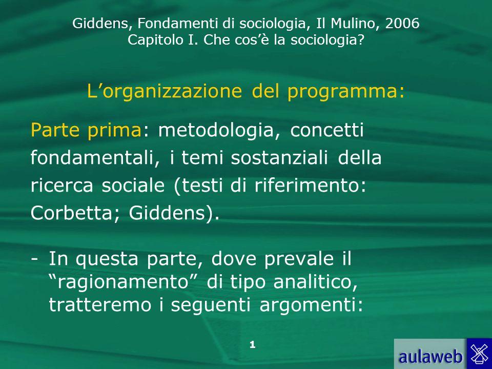Giddens, Fondamenti di sociologia, Il Mulino, 2006 Capitolo I. Che cosè la sociologia? 1 Lorganizzazione del programma: Parte prima: metodologia, conc