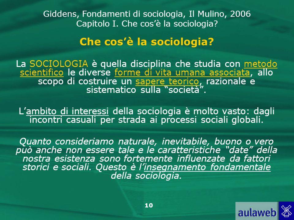 Giddens, Fondamenti di sociologia, Il Mulino, 2006 Capitolo I. Che cosè la sociologia? 10 Che cosè la sociologia? La SOCIOLOGIA è quella disciplina ch