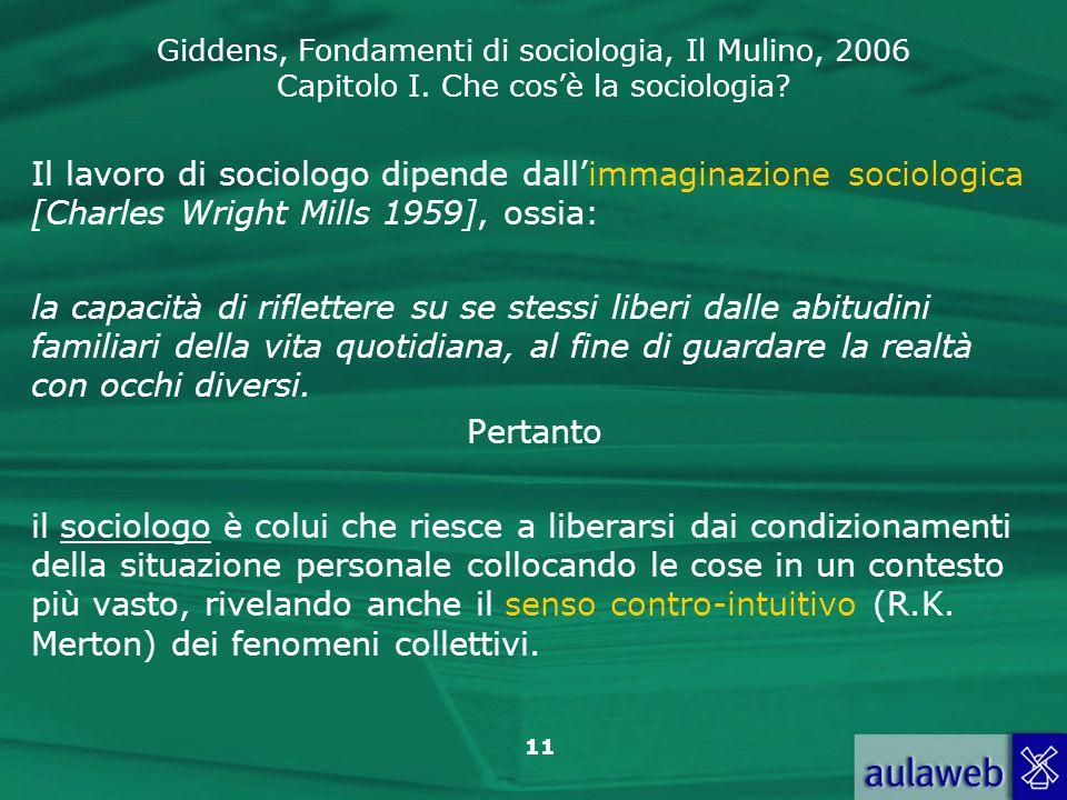 Giddens, Fondamenti di sociologia, Il Mulino, 2006 Capitolo I. Che cosè la sociologia? 11 Il lavoro di sociologo dipende dallimmaginazione sociologica