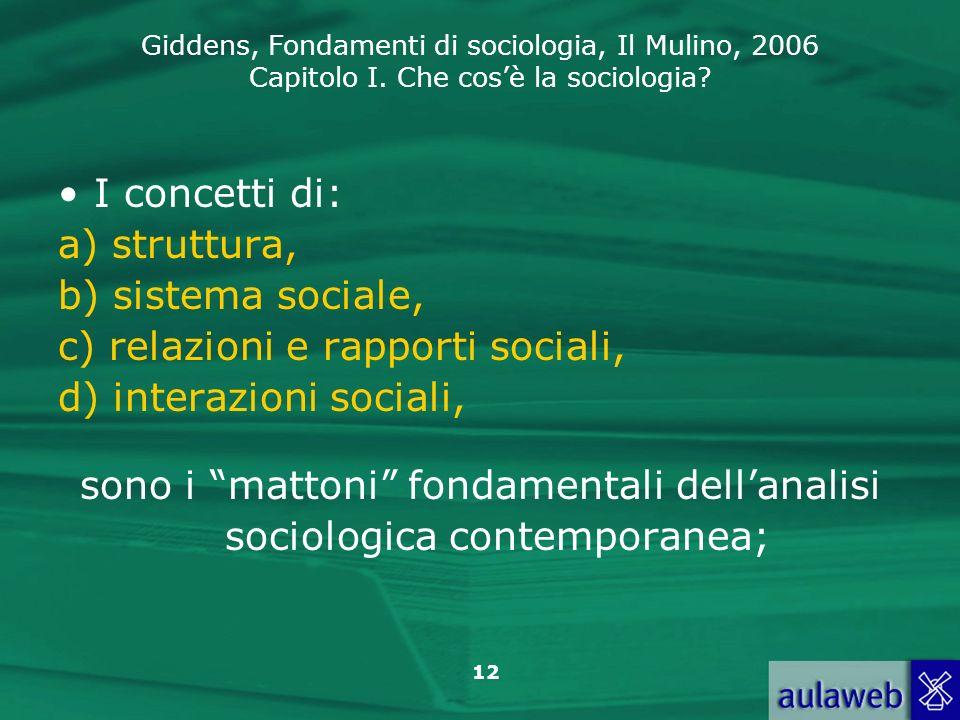 Giddens, Fondamenti di sociologia, Il Mulino, 2006 Capitolo I. Che cosè la sociologia? 12 I concetti di: a) struttura, b) sistema sociale, c) relazion