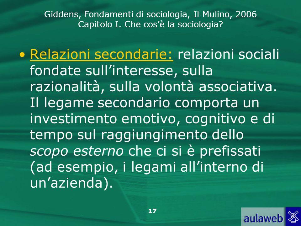 Giddens, Fondamenti di sociologia, Il Mulino, 2006 Capitolo I. Che cosè la sociologia? 17 Relazioni secondarie: relazioni sociali fondate sullinteress