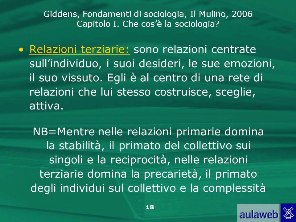 Giddens, Fondamenti di sociologia, Il Mulino, 2006 Capitolo I. Che cosè la sociologia? 18 Relazioni terziarie: sono relazioni centrate sullindividuo,