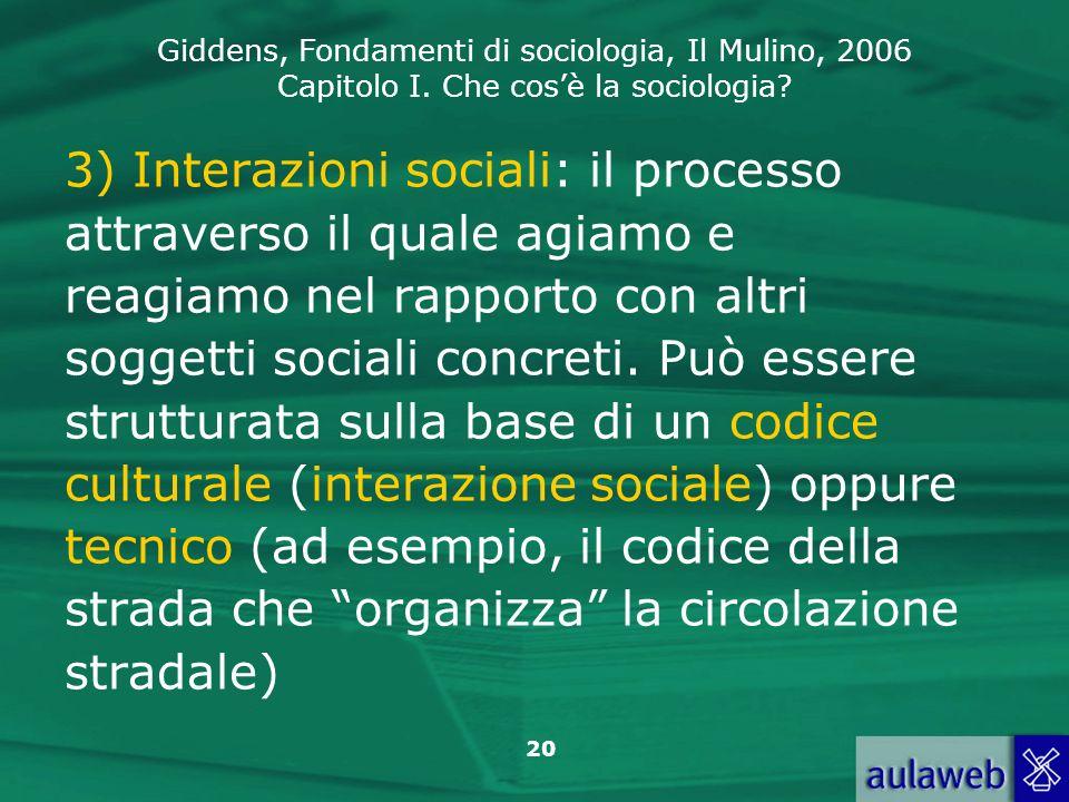 Giddens, Fondamenti di sociologia, Il Mulino, 2006 Capitolo I. Che cosè la sociologia? 20 3) Interazioni sociali: il processo attraverso il quale agia