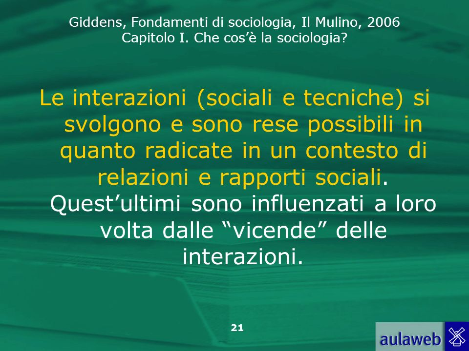 Giddens, Fondamenti di sociologia, Il Mulino, 2006 Capitolo I. Che cosè la sociologia? 21 Le interazioni (sociali e tecniche) si svolgono e sono rese