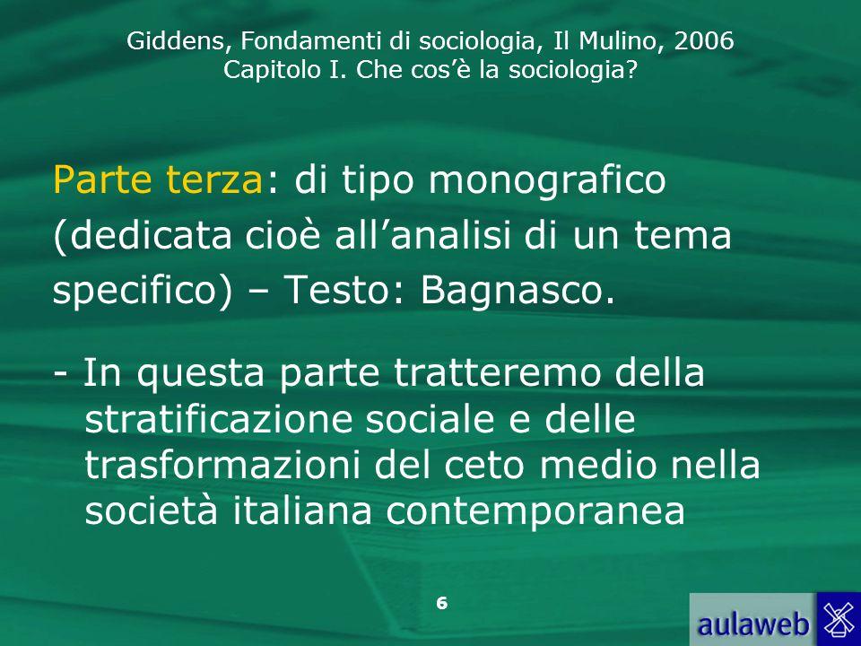 Giddens, Fondamenti di sociologia, Il Mulino, 2006 Capitolo I. Che cosè la sociologia? 6 Parte terza: di tipo monografico (dedicata cioè allanalisi di