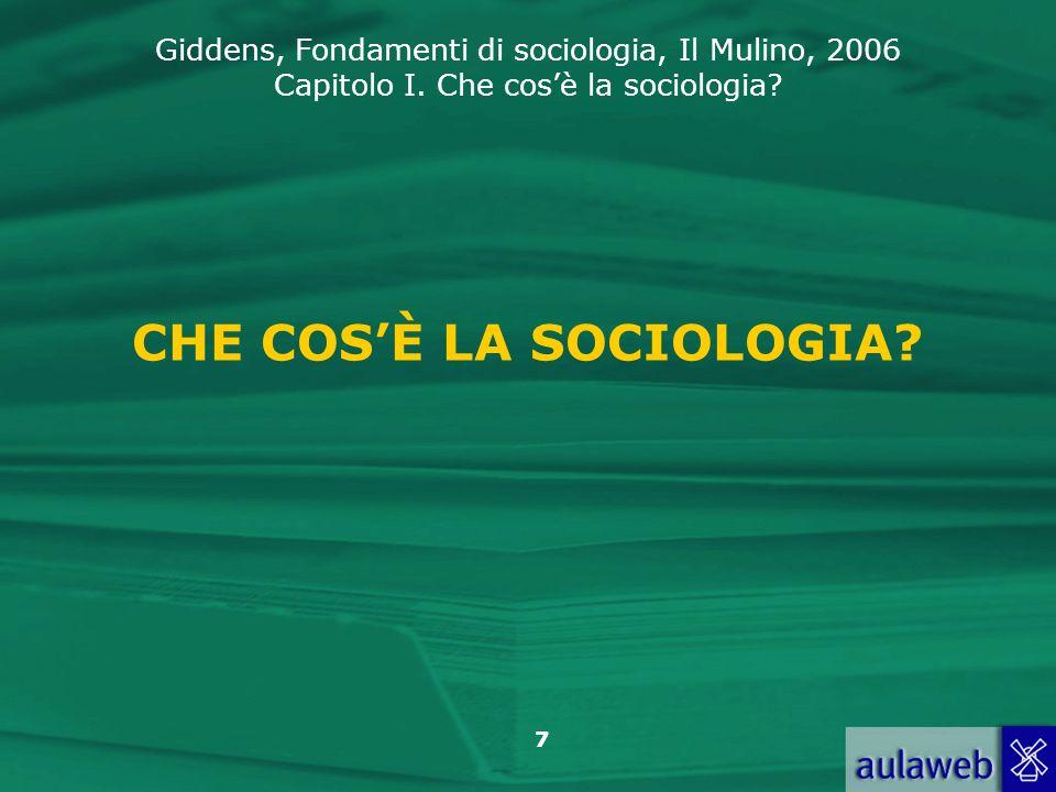 Giddens, Fondamenti di sociologia, Il Mulino, 2006 Capitolo I. Che cosè la sociologia? 7 CHE COSÈ LA SOCIOLOGIA?
