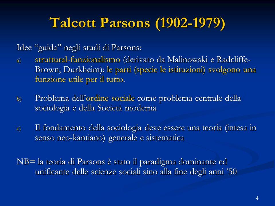 4 Talcott Parsons (1902-1979) Idee guida negli studi di Parsons: a) struttural-funzionalismo (derivato da Malinowski e Radcliffe- Brown; Durkheim): le