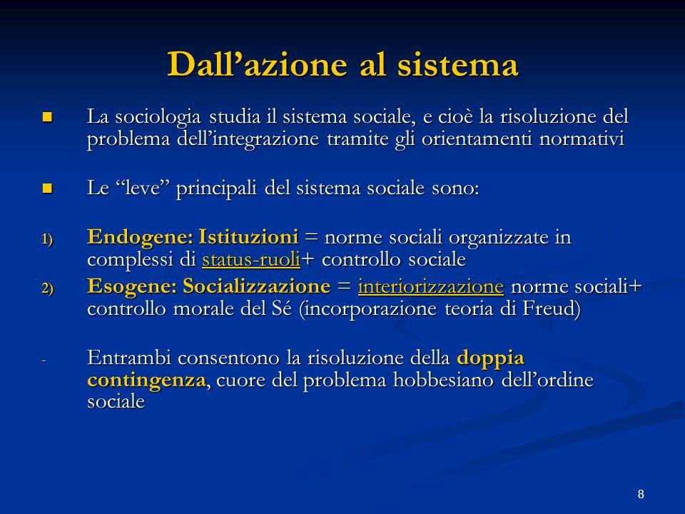 8 Dallazione al sistema La sociologia studia il sistema sociale, e cioè la risoluzione del problema dellintegrazione tramite gli orientamenti normativ