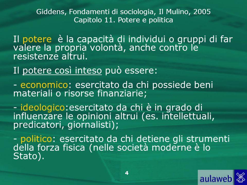 Giddens, Fondamenti di sociologia, Il Mulino, 2005 Capitolo 11. Potere e politica 4 Il potere è la capacità di individui o gruppi di far valere la pro