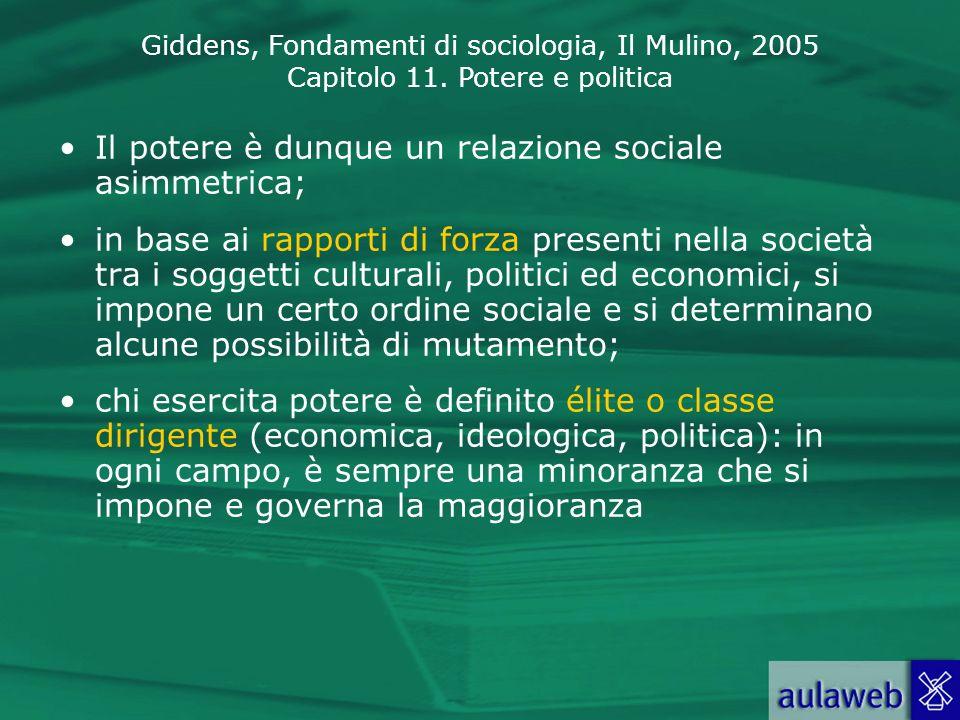 Giddens, Fondamenti di sociologia, Il Mulino, 2005 Capitolo 11. Potere e politica Il potere è dunque un relazione sociale asimmetrica; in base ai rapp