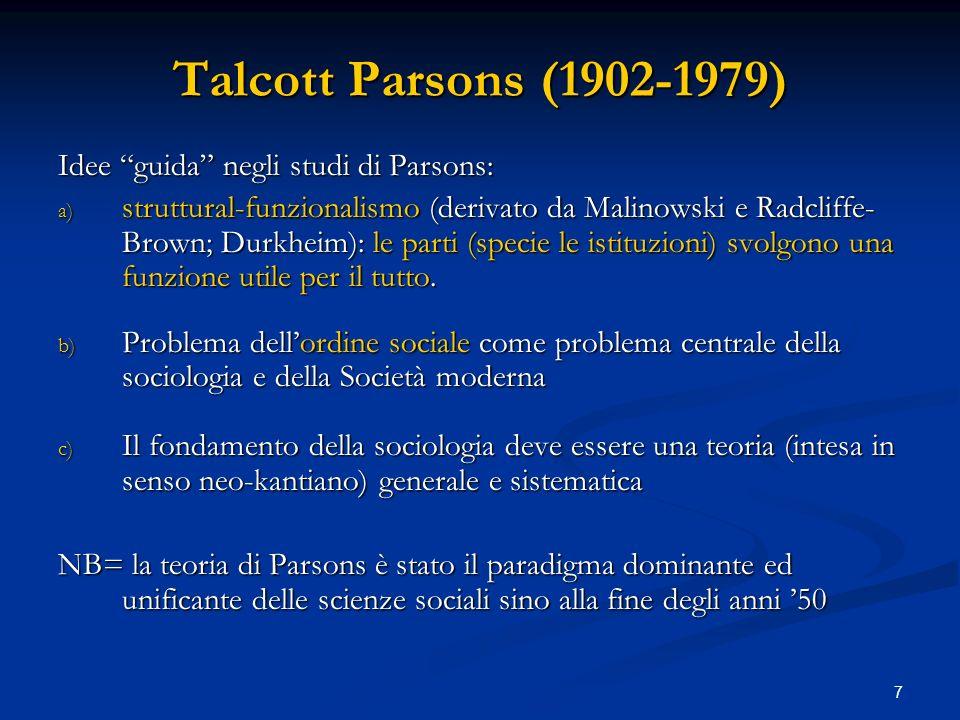 7 Talcott Parsons (1902-1979) Idee guida negli studi di Parsons: a) struttural-funzionalismo (derivato da Malinowski e Radcliffe- Brown; Durkheim): le