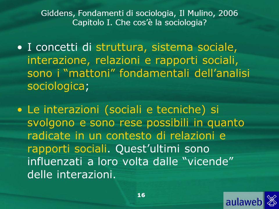 Giddens, Fondamenti di sociologia, Il Mulino, 2006 Capitolo I. Che cosè la sociologia? 16 I concetti di struttura, sistema sociale, interazione, relaz