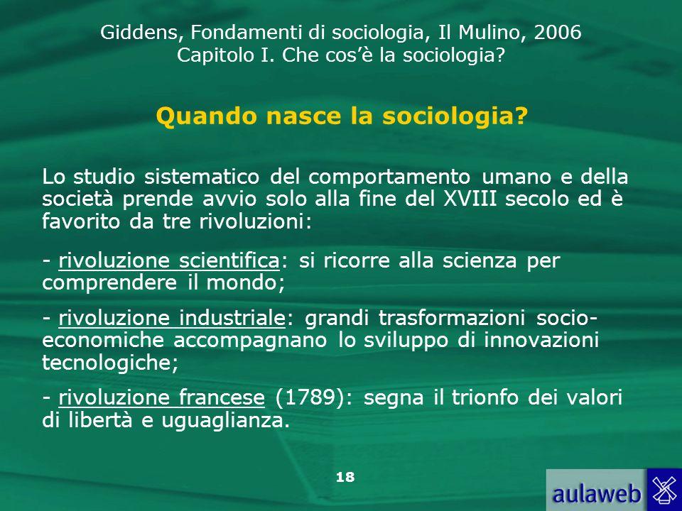 Giddens, Fondamenti di sociologia, Il Mulino, 2006 Capitolo I. Che cosè la sociologia? 18 Quando nasce la sociologia? Lo studio sistematico del compor