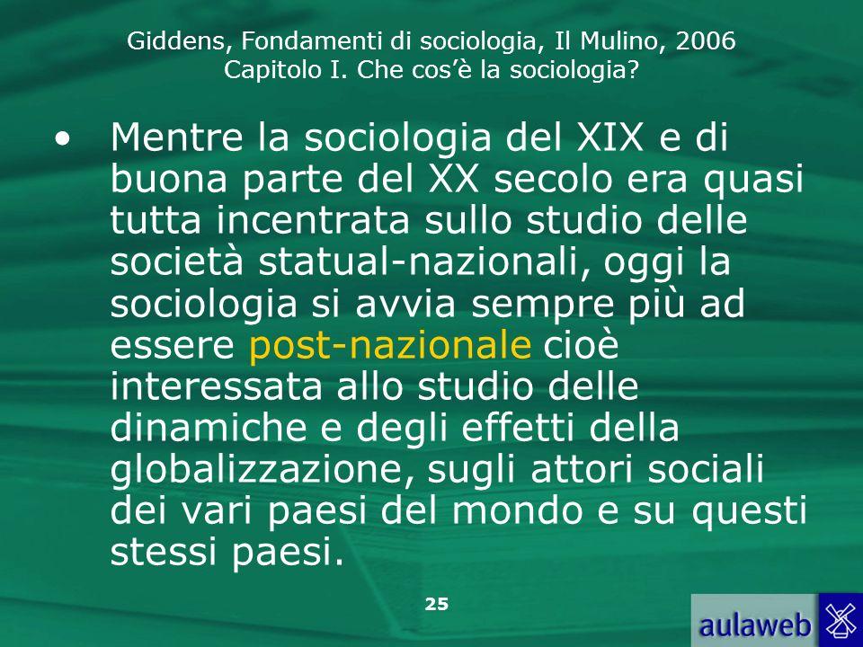 Giddens, Fondamenti di sociologia, Il Mulino, 2006 Capitolo I. Che cosè la sociologia? 25 Mentre la sociologia del XIX e di buona parte del XX secolo