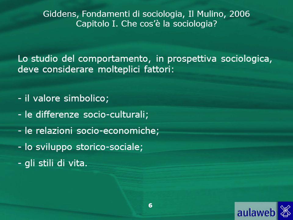 Giddens, Fondamenti di sociologia, Il Mulino, 2006 Capitolo I. Che cosè la sociologia? 6 Lo studio del comportamento, in prospettiva sociologica, deve