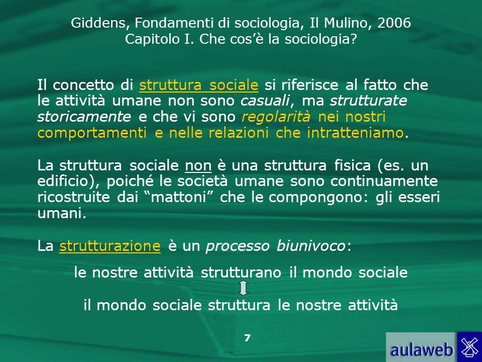 Giddens, Fondamenti di sociologia, Il Mulino, 2006 Capitolo I. Che cosè la sociologia? 7 Il concetto di struttura sociale si riferisce al fatto che le