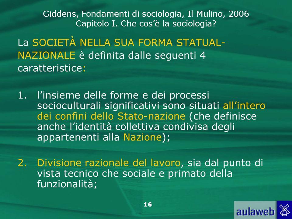 Giddens, Fondamenti di sociologia, Il Mulino, 2006 Capitolo I. Che cosè la sociologia? 16 La SOCIETÀ NELLA SUA FORMA STATUAL- NAZIONALE è definita dal