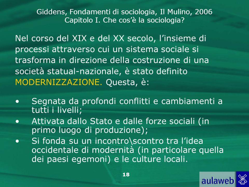 Giddens, Fondamenti di sociologia, Il Mulino, 2006 Capitolo I. Che cosè la sociologia? 18 Nel corso del XIX e del XX secolo, linsieme di processi attr