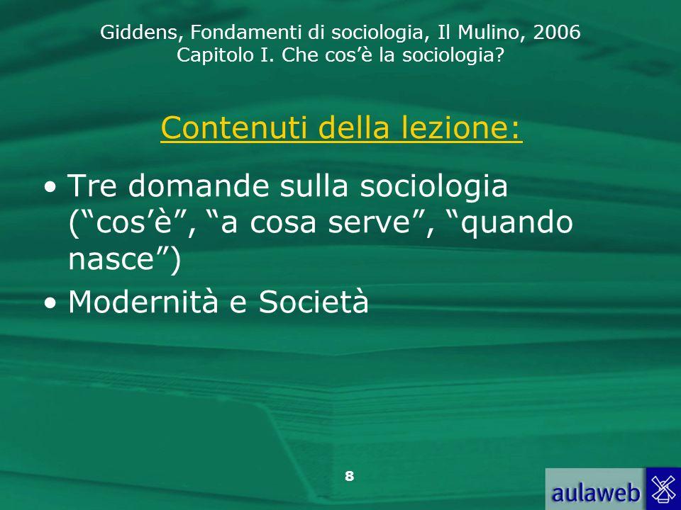 Giddens, Fondamenti di sociologia, Il Mulino, 2006 Capitolo I. Che cosè la sociologia? 8 Contenuti della lezione: Tre domande sulla sociologia (cosè,