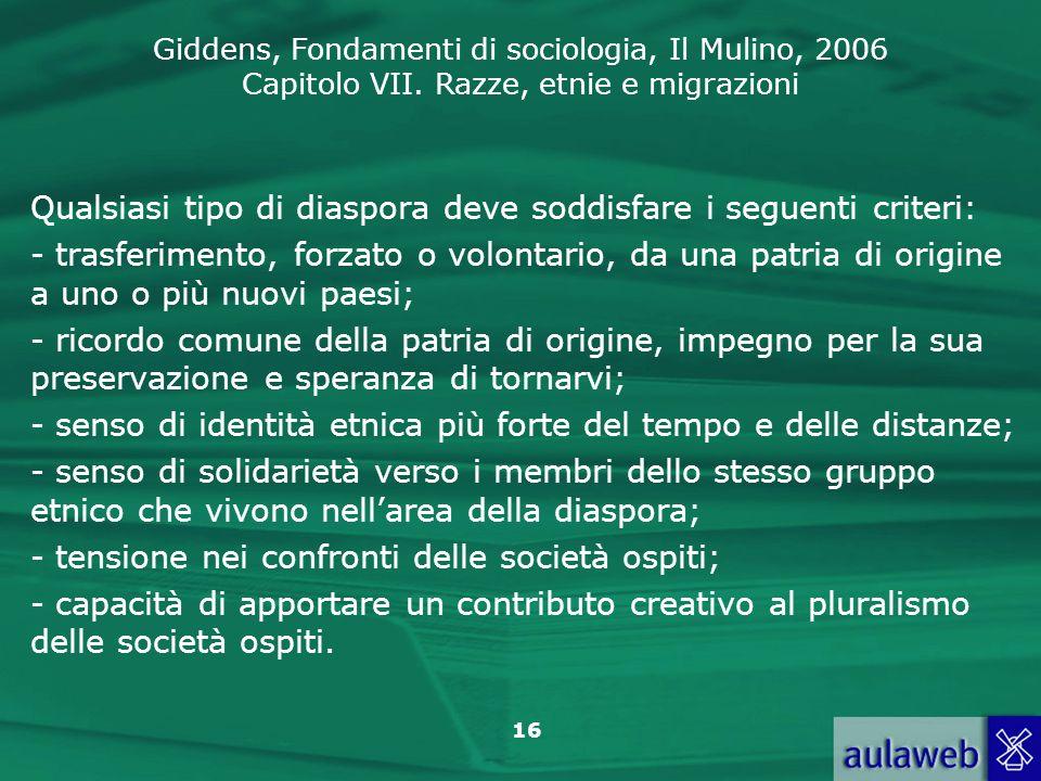 Giddens, Fondamenti di sociologia, Il Mulino, 2006 Capitolo VII. Razze, etnie e migrazioni 16 Qualsiasi tipo di diaspora deve soddisfare i seguenti cr