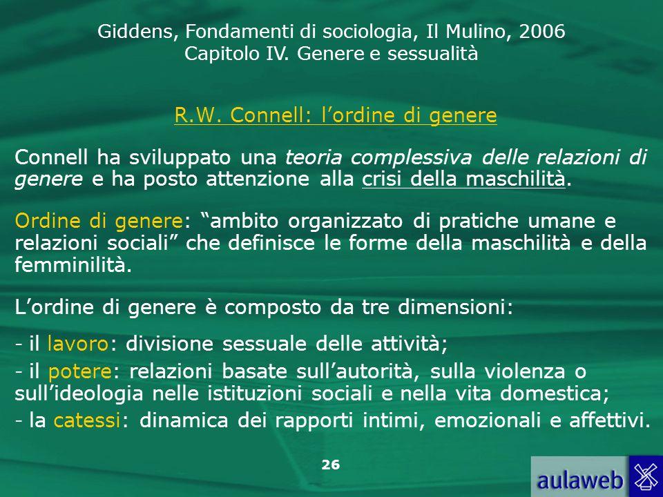 Giddens, Fondamenti di sociologia, Il Mulino, 2006 Capitolo IV. Genere e sessualità 26 R.W. Connell: lordine di genere Connell ha sviluppato una teori