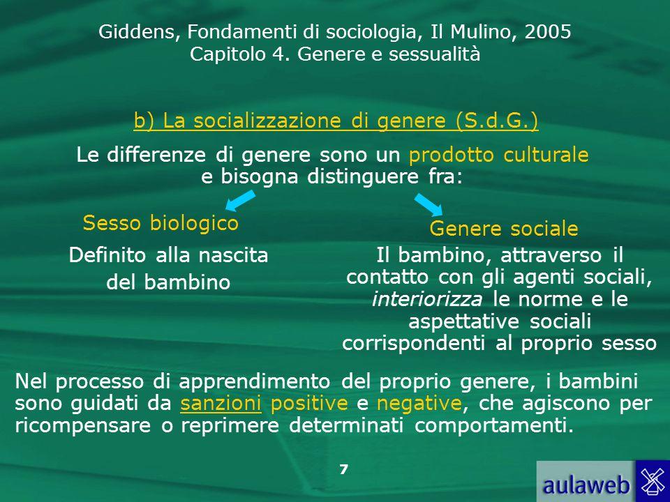 Giddens, Fondamenti di sociologia, Il Mulino, 2005 Capitolo 4. Genere e sessualità 7 b) La socializzazione di genere (S.d.G.) Sesso biologico Genere s