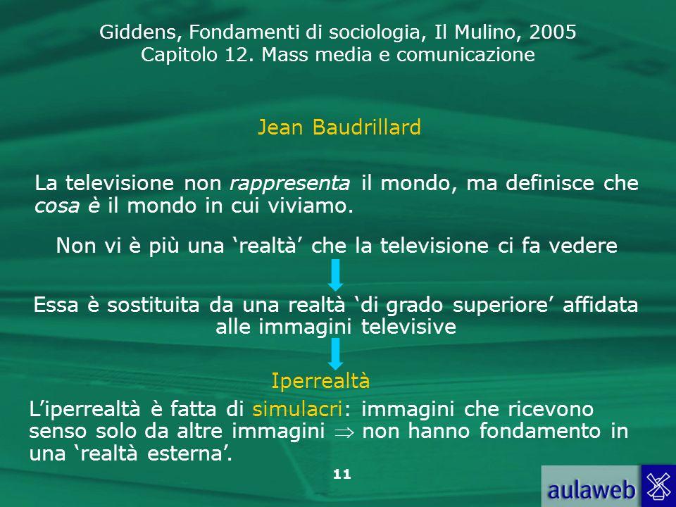 Giddens, Fondamenti di sociologia, Il Mulino, 2005 Capitolo 12. Mass media e comunicazione 11 Jean Baudrillard La televisione non rappresenta il mondo