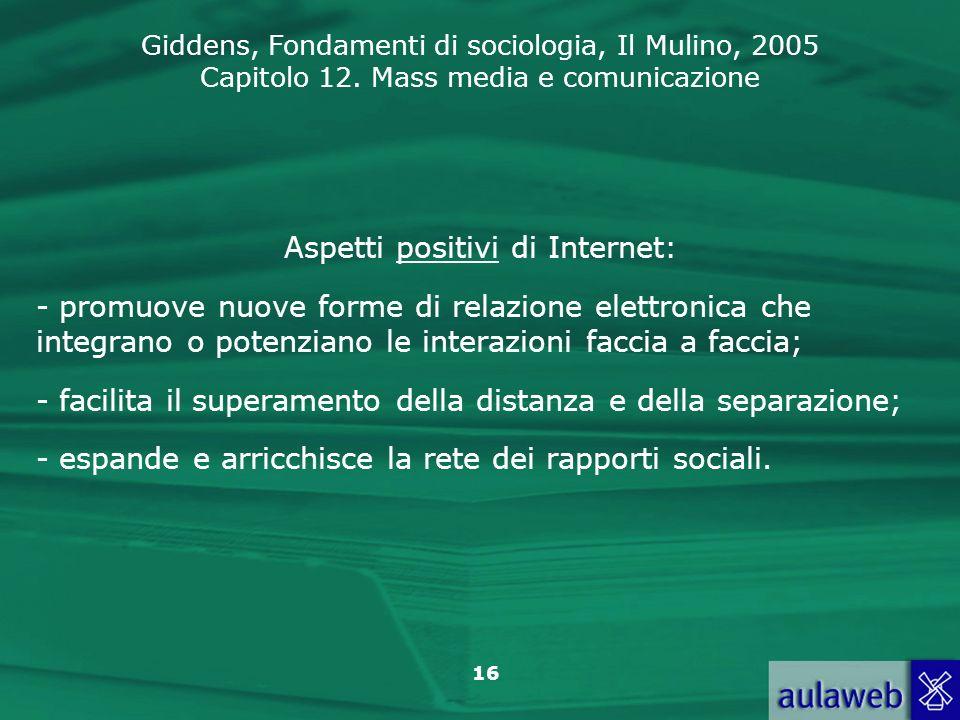 Giddens, Fondamenti di sociologia, Il Mulino, 2005 Capitolo 12. Mass media e comunicazione 16 Aspetti positivi di Internet: - promuove nuove forme di