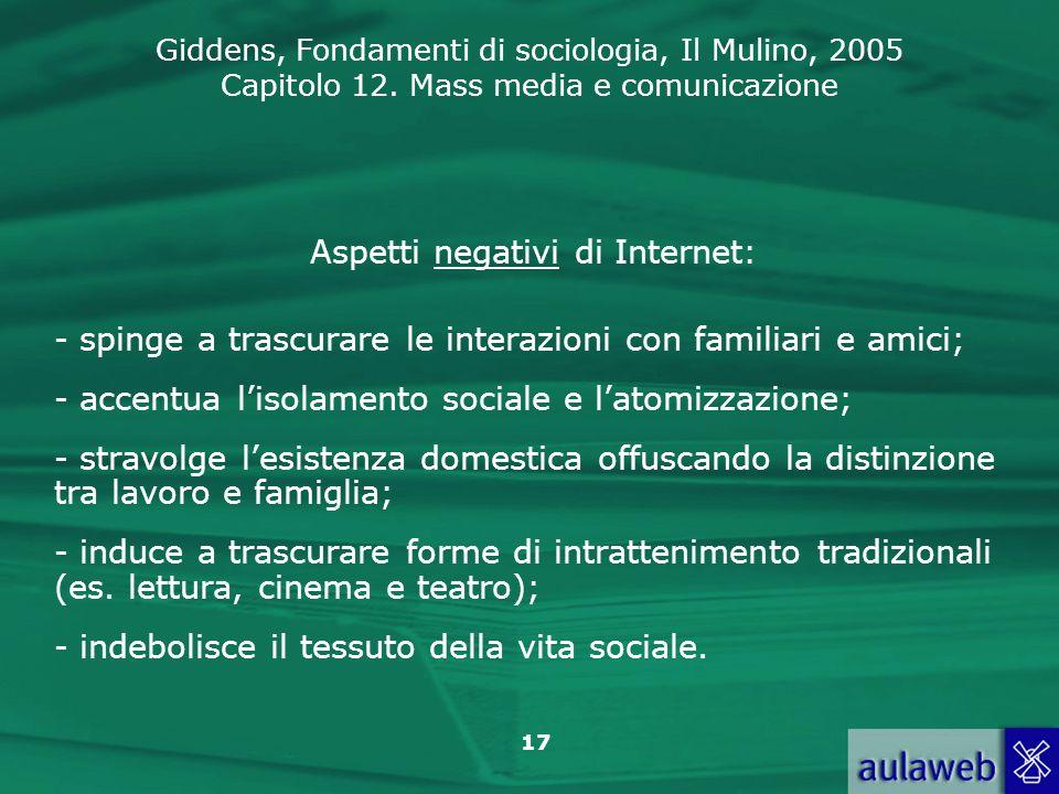 Giddens, Fondamenti di sociologia, Il Mulino, 2005 Capitolo 12. Mass media e comunicazione 17 Aspetti negativi di Internet: - spinge a trascurare le i