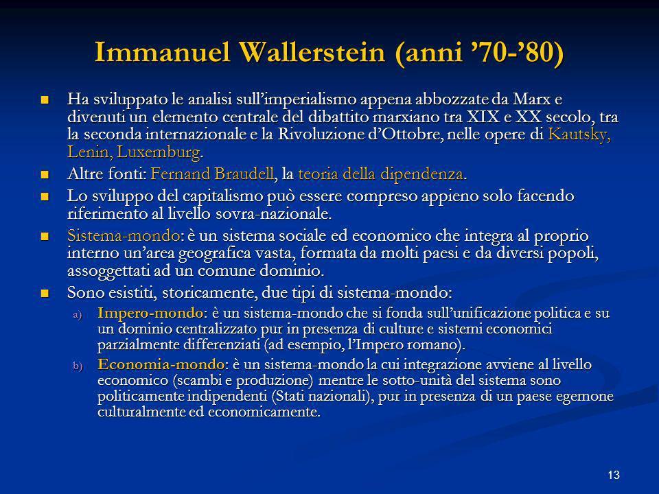 13 Immanuel Wallerstein (anni 70-80) Ha sviluppato le analisi sullimperialismo appena abbozzate da Marx e divenuti un elemento centrale del dibattito marxiano tra XIX e XX secolo, tra la seconda internazionale e la Rivoluzione dOttobre, nelle opere di Kautsky, Lenin, Luxemburg.