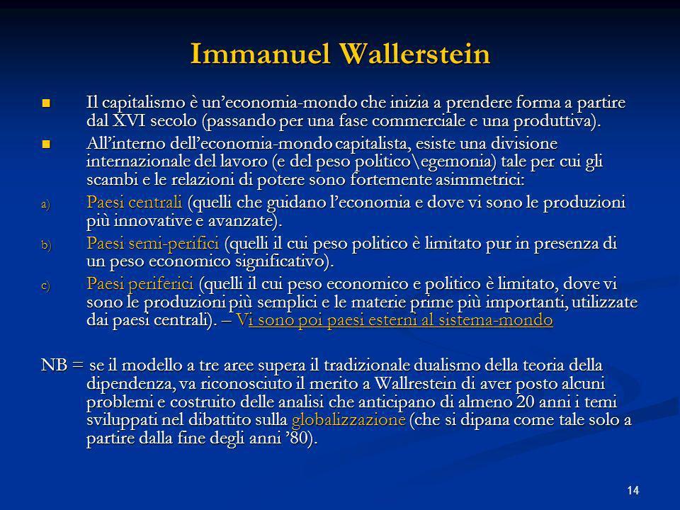 14 Immanuel Wallerstein Il capitalismo è uneconomia-mondo che inizia a prendere forma a partire dal XVI secolo (passando per una fase commerciale e una produttiva).