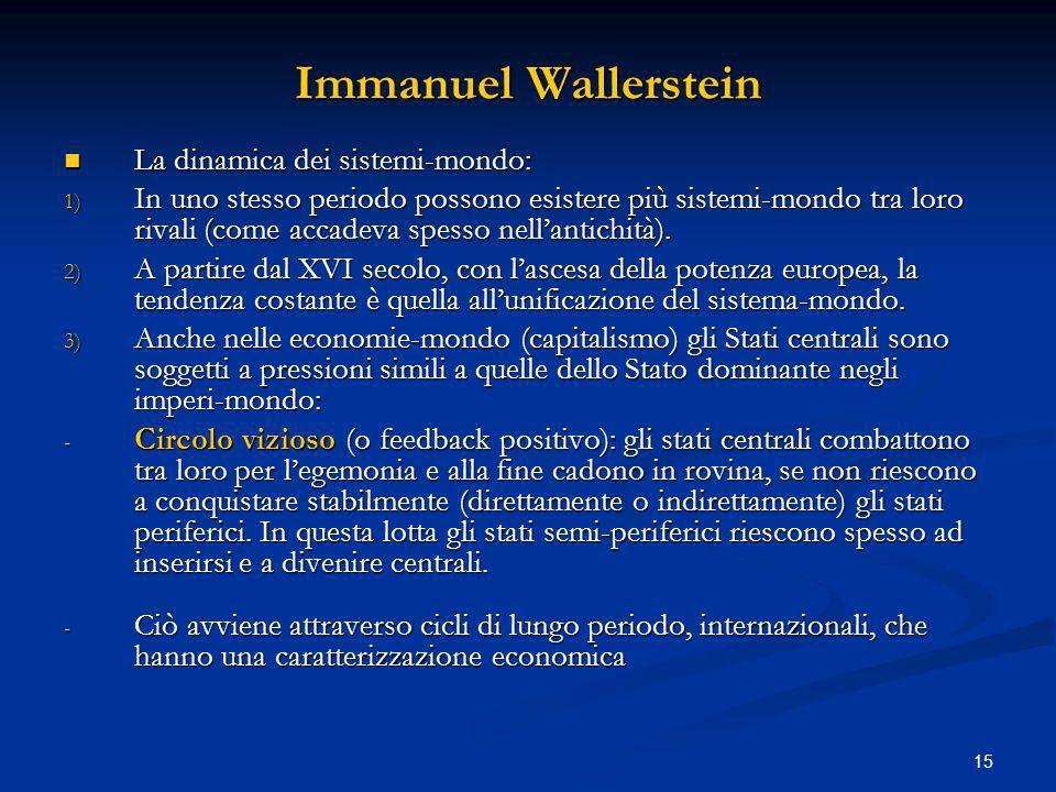 15 Immanuel Wallerstein La dinamica dei sistemi-mondo: La dinamica dei sistemi-mondo: 1) In uno stesso periodo possono esistere più sistemi-mondo tra loro rivali (come accadeva spesso nellantichità).
