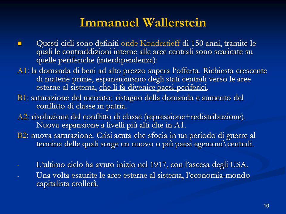16 Immanuel Wallerstein Questi cicli sono definiti onde Kondratieff di 150 anni, tramite le quali le contraddizioni interne alle aree centrali sono sc