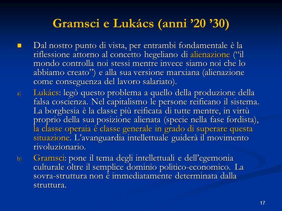 17 Gramsci e Lukács (anni 20 30) Dal nostro punto di vista, per entrambi fondamentale è la riflessione attorno al concetto hegeliano di alienazione (i