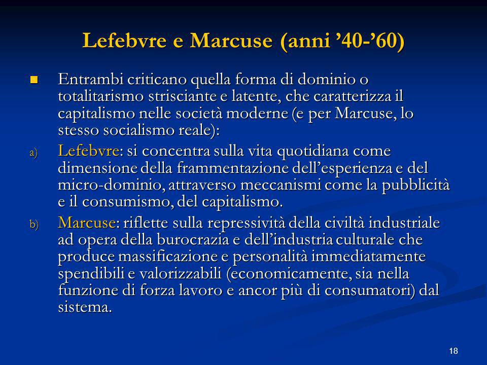 18 Lefebvre e Marcuse (anni 40-60) Entrambi criticano quella forma di dominio o totalitarismo strisciante e latente, che caratterizza il capitalismo n