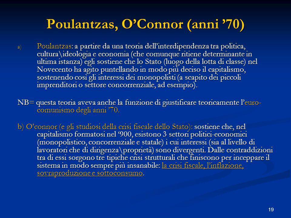 19 Poulantzas, OConnor (anni 70) a) Poulantzas: a partire da una teoria dellinterdipendenza tra politica, cultura\ideologia e economia (che comunque r