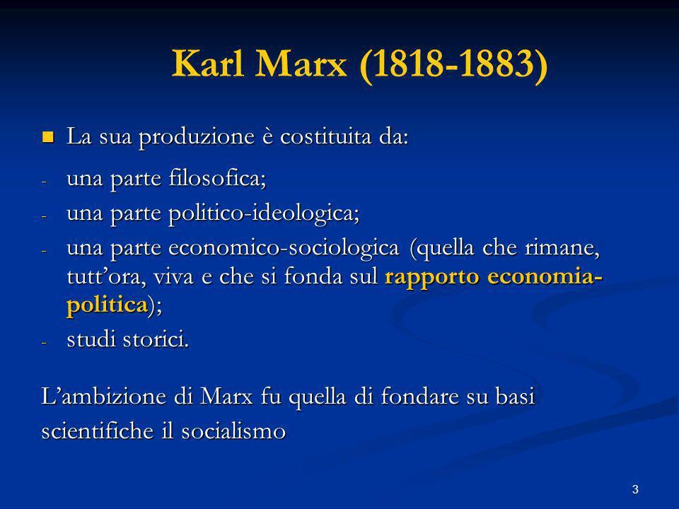 3 Karl Marx (1818-1883) La sua produzione è costituita da: La sua produzione è costituita da: - una parte filosofica; - una parte politico-ideologica; - una parte economico-sociologica (quella che rimane, tuttora, viva e che si fonda sul rapporto economia- politica); - studi storici.