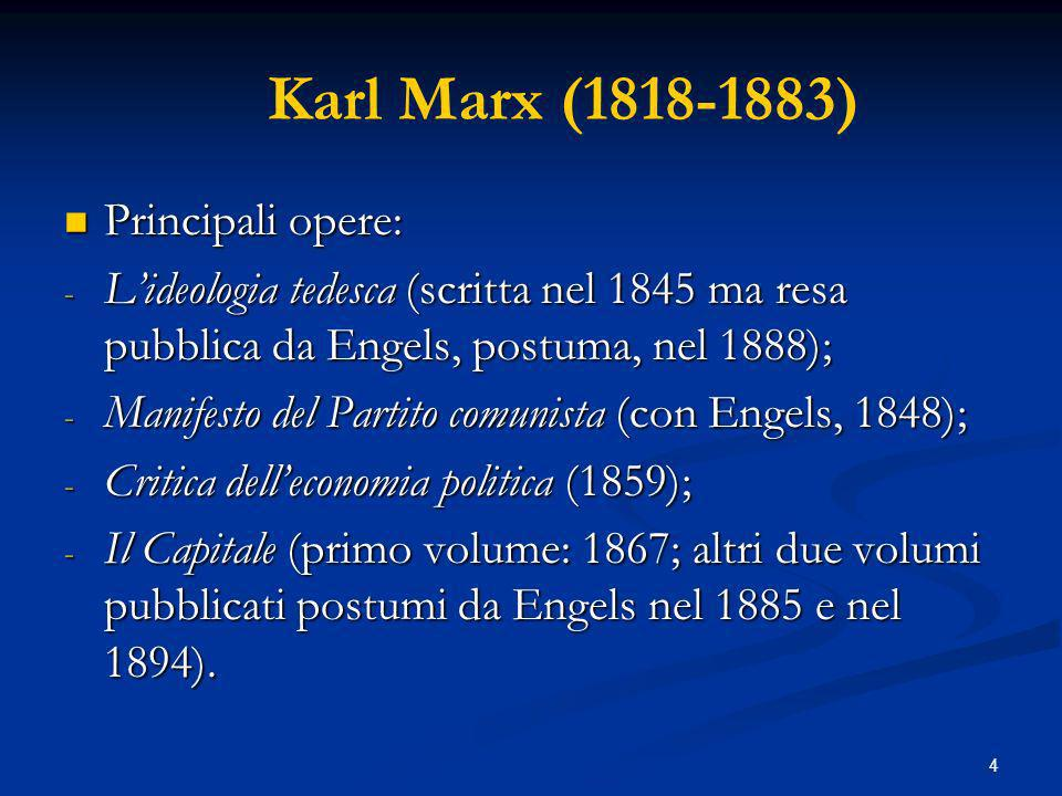 4 Karl Marx (1818-1883) Principali opere: Principali opere: - Lideologia tedesca (scritta nel 1845 ma resa pubblica da Engels, postuma, nel 1888); - Manifesto del Partito comunista (con Engels, 1848); - Critica delleconomia politica (1859); - Il Capitale (primo volume: 1867; altri due volumi pubblicati postumi da Engels nel 1885 e nel 1894).