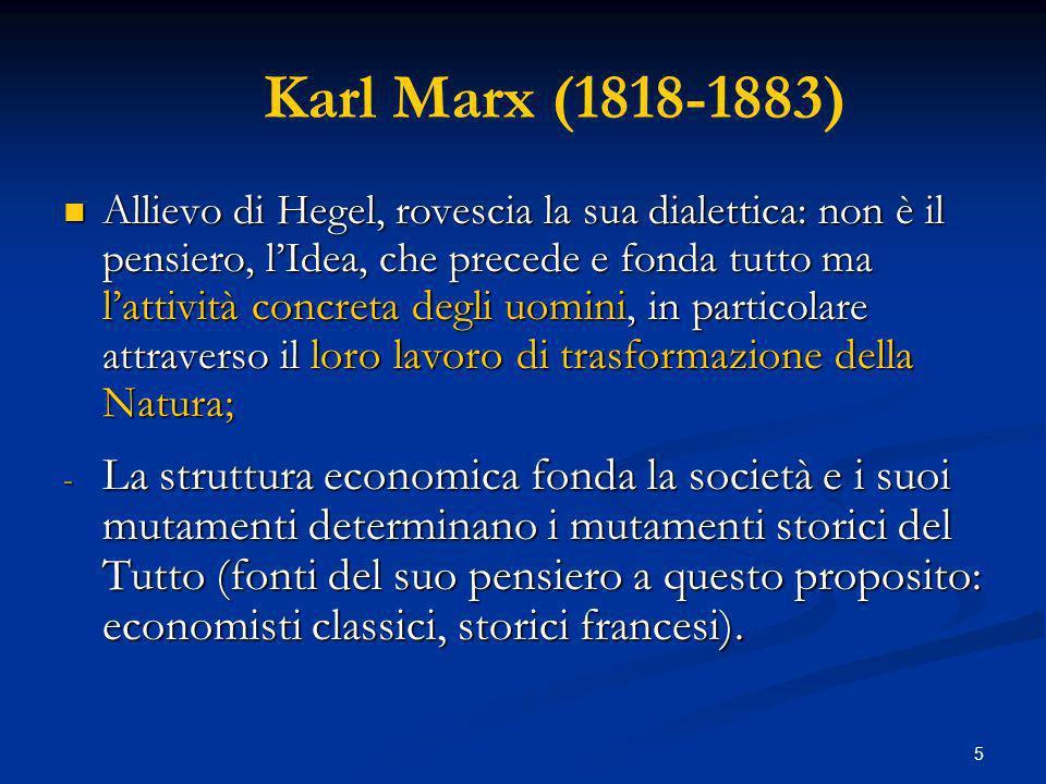 5 Karl Marx (1818-1883) Allievo di Hegel, rovescia la sua dialettica: non è il pensiero, lIdea, che precede e fonda tutto ma lattività concreta degli