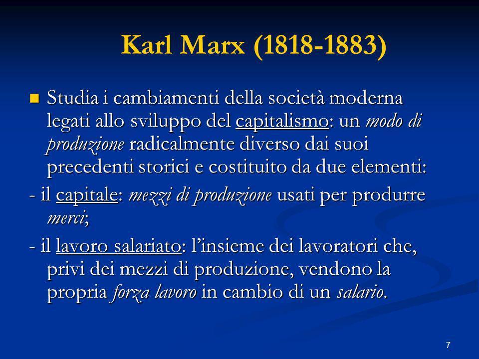 8 Karl Marx (1818-1883) Il capitalismo è un sistema classista e nella società capitalista sono presenti due classi: Il capitalismo è un sistema classista e nella società capitalista sono presenti due classi: - la borghesia: i capitalisti proprietari dei mezzi di produzione; - il proletariato: la classe operaia priva dei mezzi di produzione.