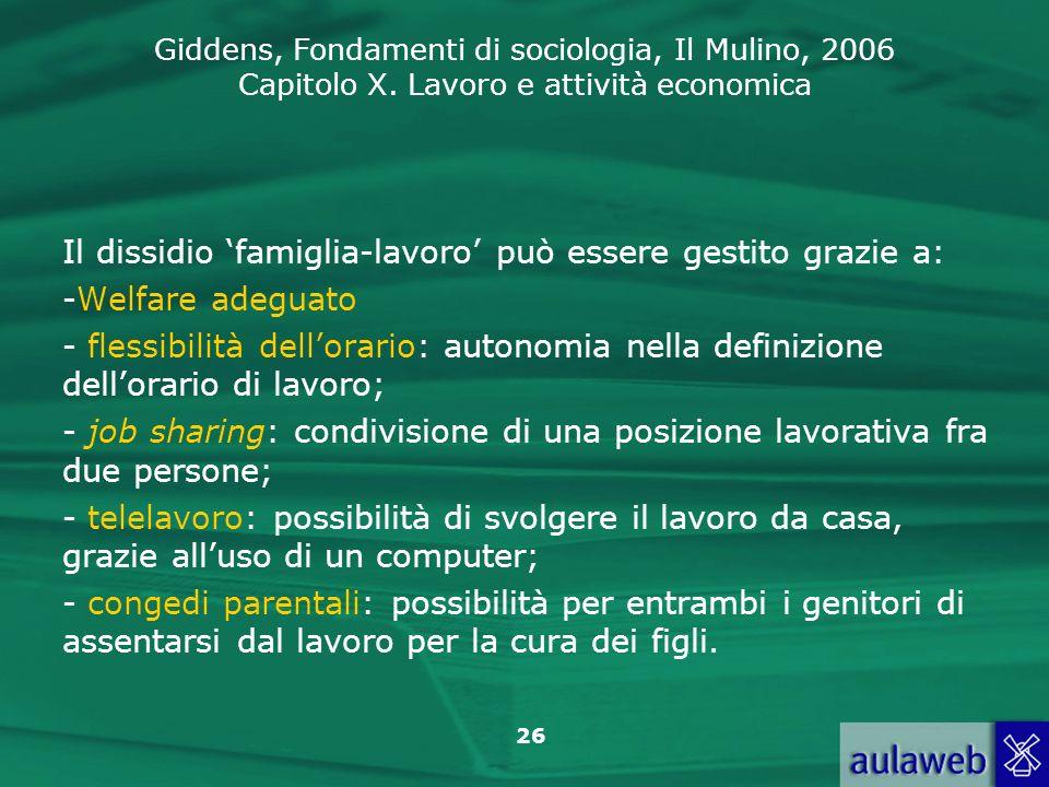 Giddens, Fondamenti di sociologia, Il Mulino, 2006 Capitolo X. Lavoro e attività economica 26 Il dissidio famiglia-lavoro può essere gestito grazie a: