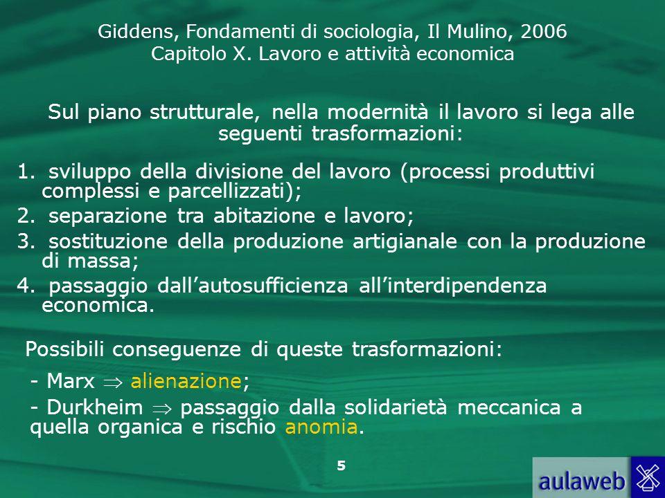 Giddens, Fondamenti di sociologia, Il Mulino, 2006 Capitolo X. Lavoro e attività economica 5 Sul piano strutturale, nella modernità il lavoro si lega